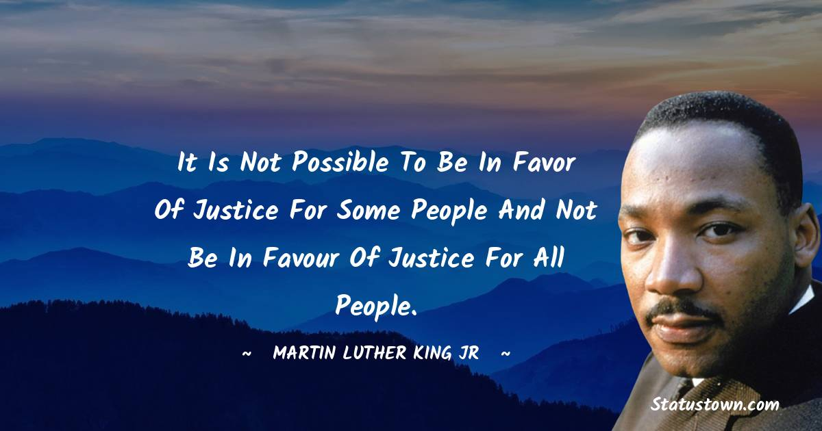 It is not possible to be in favor of justice for some people and not be in favour of justice for all people.