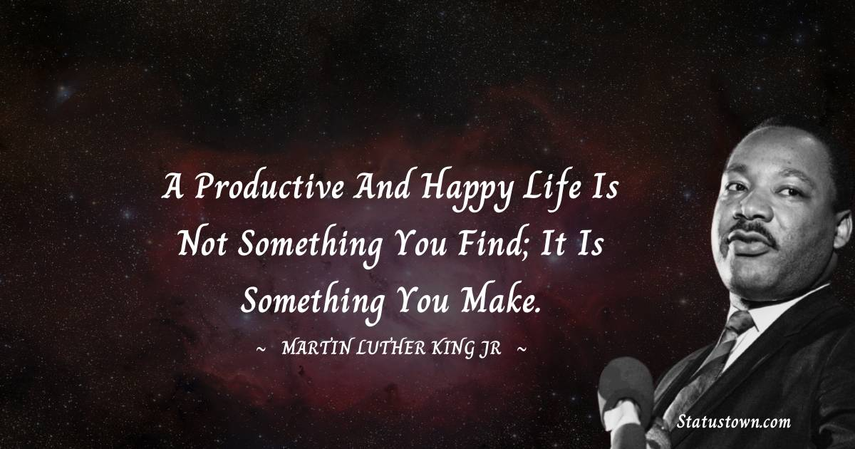 A productive and happy life is not something you find; it is something you make.