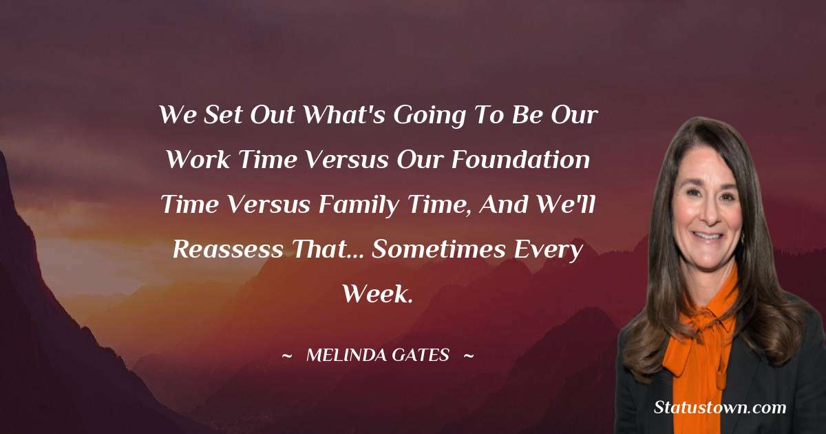 We set out what's going to be our work time versus our foundation time versus family time, and we'll reassess that... sometimes every week.