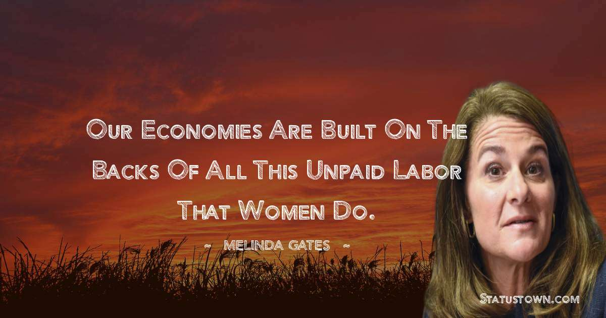 Our economies are built on the backs of all this unpaid labor that women do.