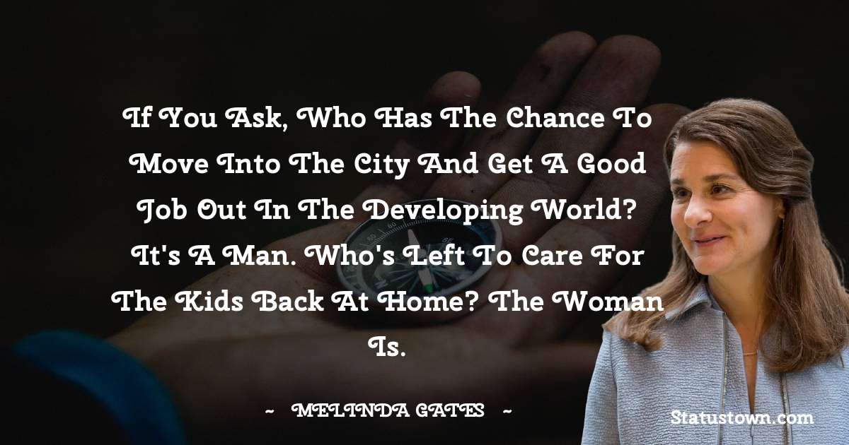 Melinda Gates Quotes - If you ask, who has the chance to move into the city and get a good job out in the developing world? It's a man. Who's left to care for the kids back at home? The woman is.
