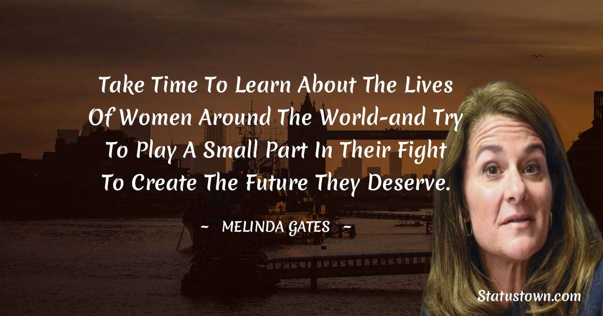Take time to learn about the lives of women around the world-and try to play a small part in their fight to create the future they deserve.