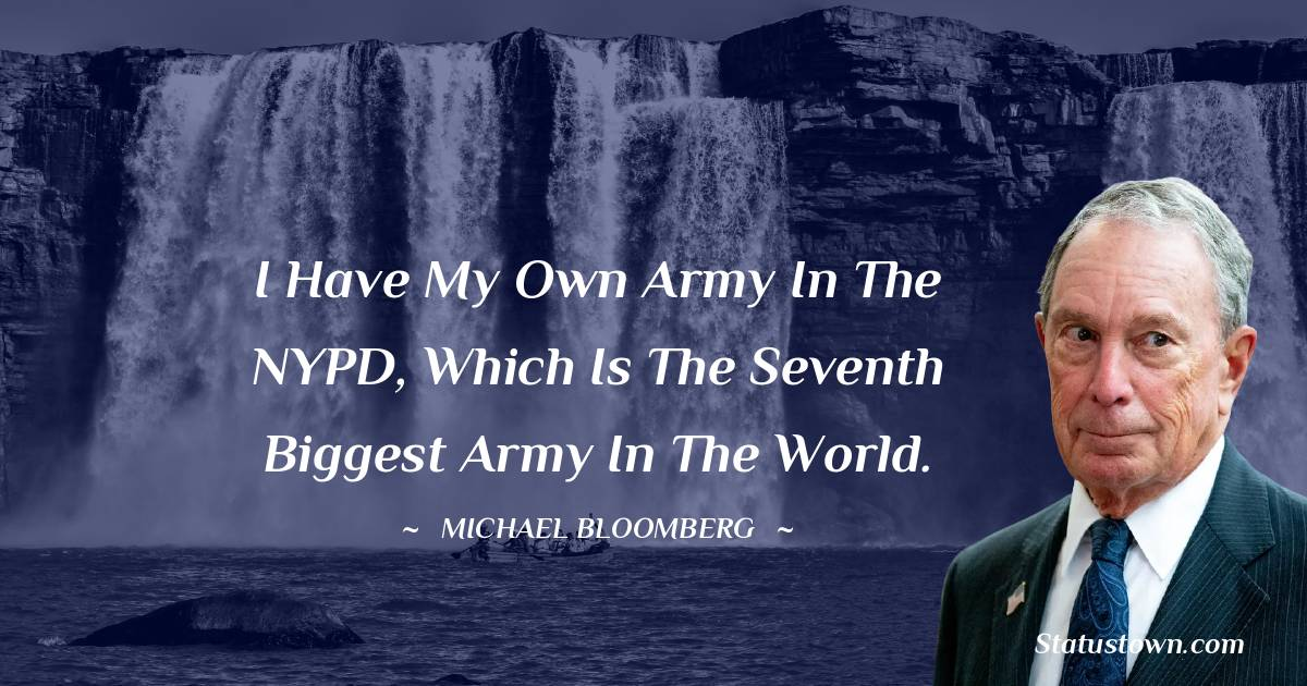 I have my own army in the NYPD, which is the seventh biggest army in the world.