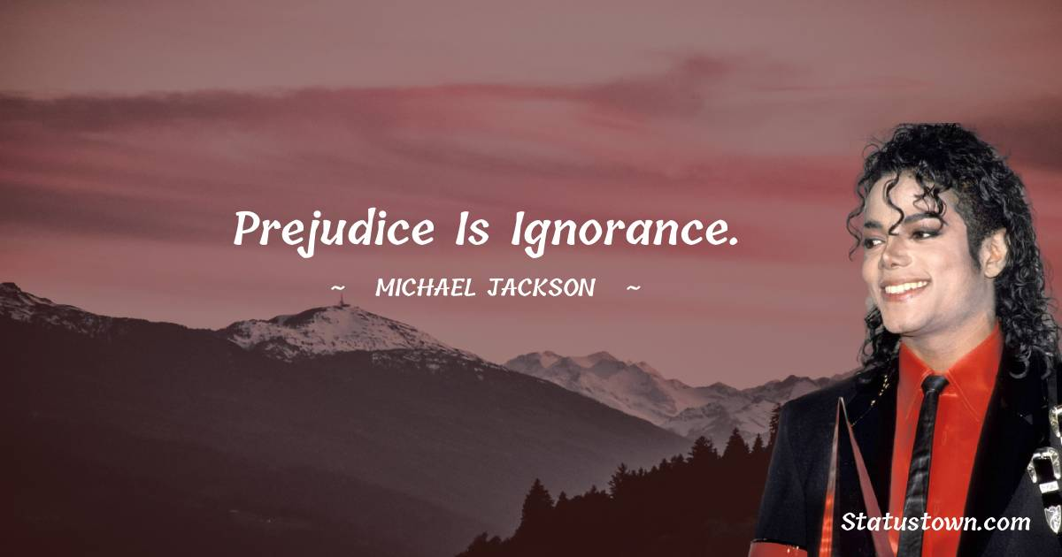 Michael Jackson Quotes - Prejudice is ignorance.