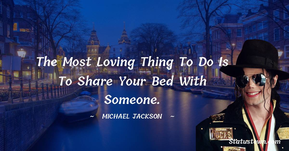The most loving thing to do is to share your bed with someone.