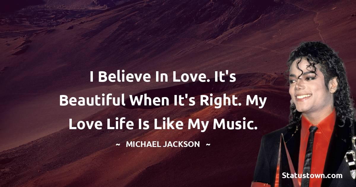 I believe in love. It's beautiful when it's right. My love life is like my music.