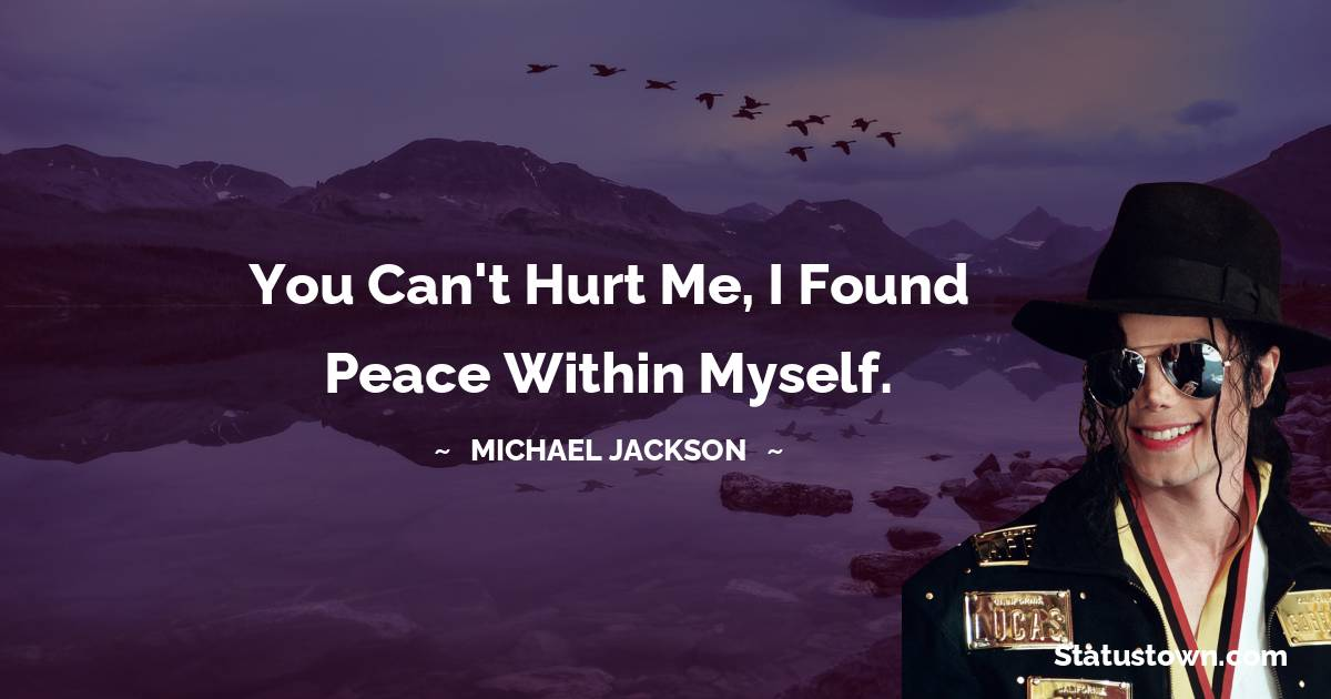 Michael Jackson Quotes - You can't hurt me, I found peace within myself.