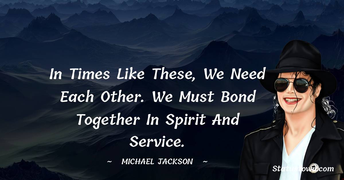 In times like these, we need each other. We must bond together in spirit and service.