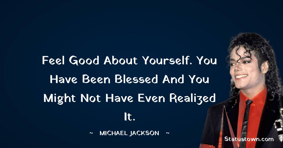 Feel good about yourself. You have been blessed and you might not have even realized it.