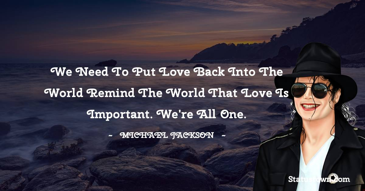 We need to put love back into the world remind the world that love is important. We're all one.