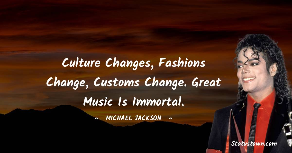 Culture changes, fashions change, customs change. Great music is immortal.