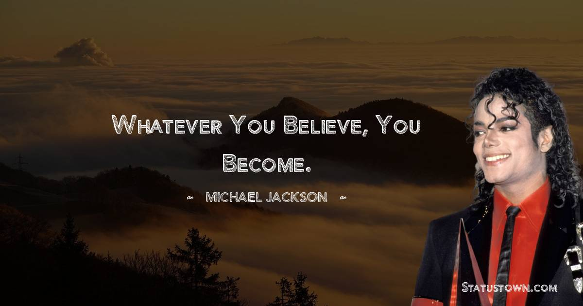 Whatever you believe, you become.