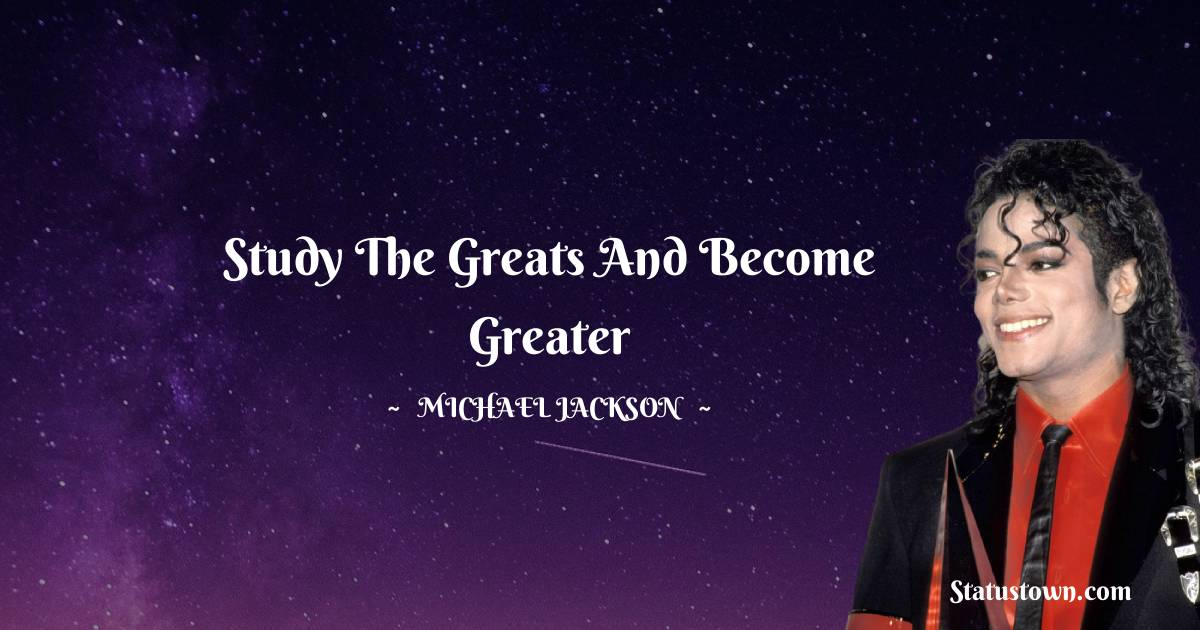 Study the greats and become greater