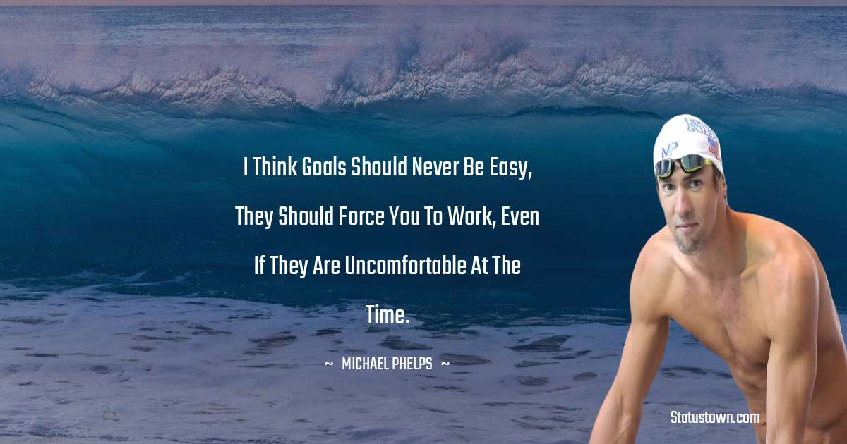 Michael Phelps Quotes - I think goals should never be easy, they should force you to work, even if they are uncomfortable at the time.