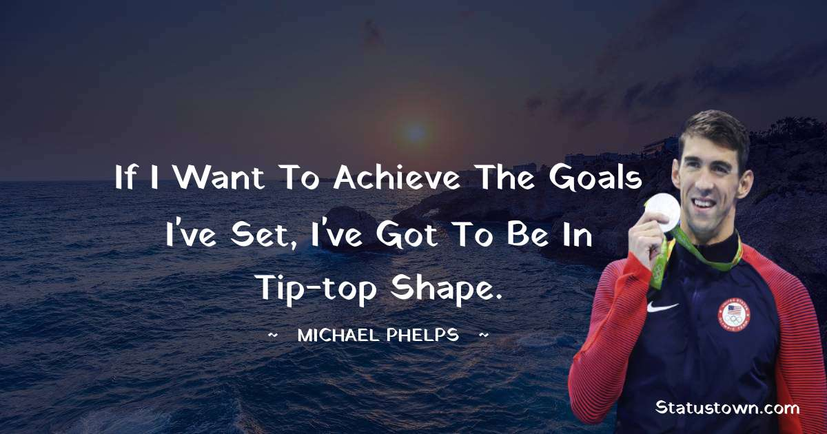 If I want to achieve the goals I've set, I've got to be in tip-top shape.
