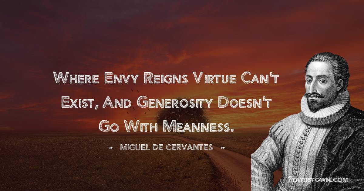 Where envy reigns virtue can't exist, and generosity doesn't go with meanness.