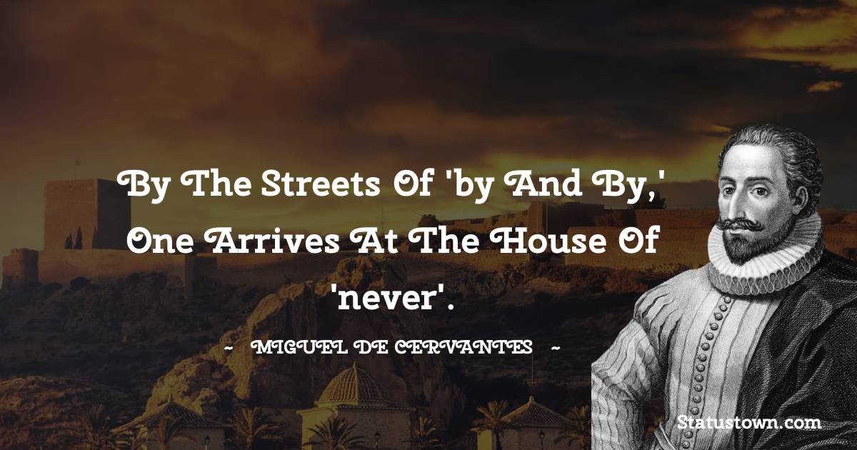By the streets of 'by and by,' one arrives at the house of 'never'.