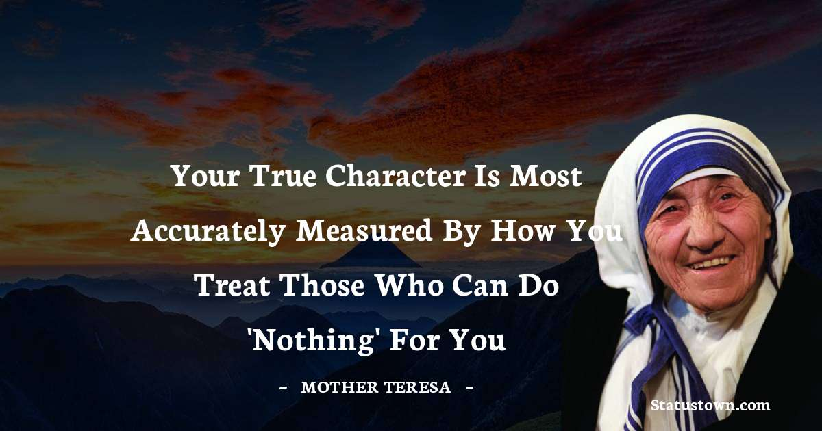 Your true character Is most accurately measured by how you treat those who can do 'Nothing' for you