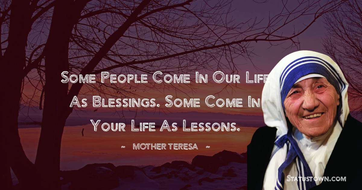 Mother Teresa Quotes - Some people come in our life as blessings. Some come in your life as lessons.