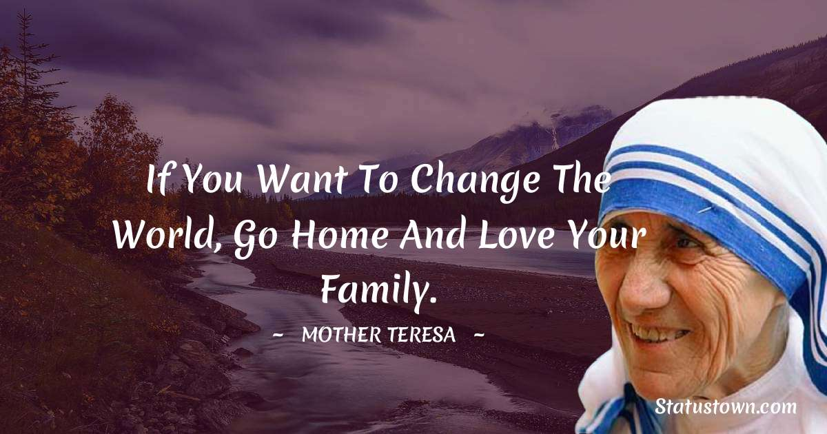 Mother Teresa Quotes - If you want to change the world, go home and love your family.