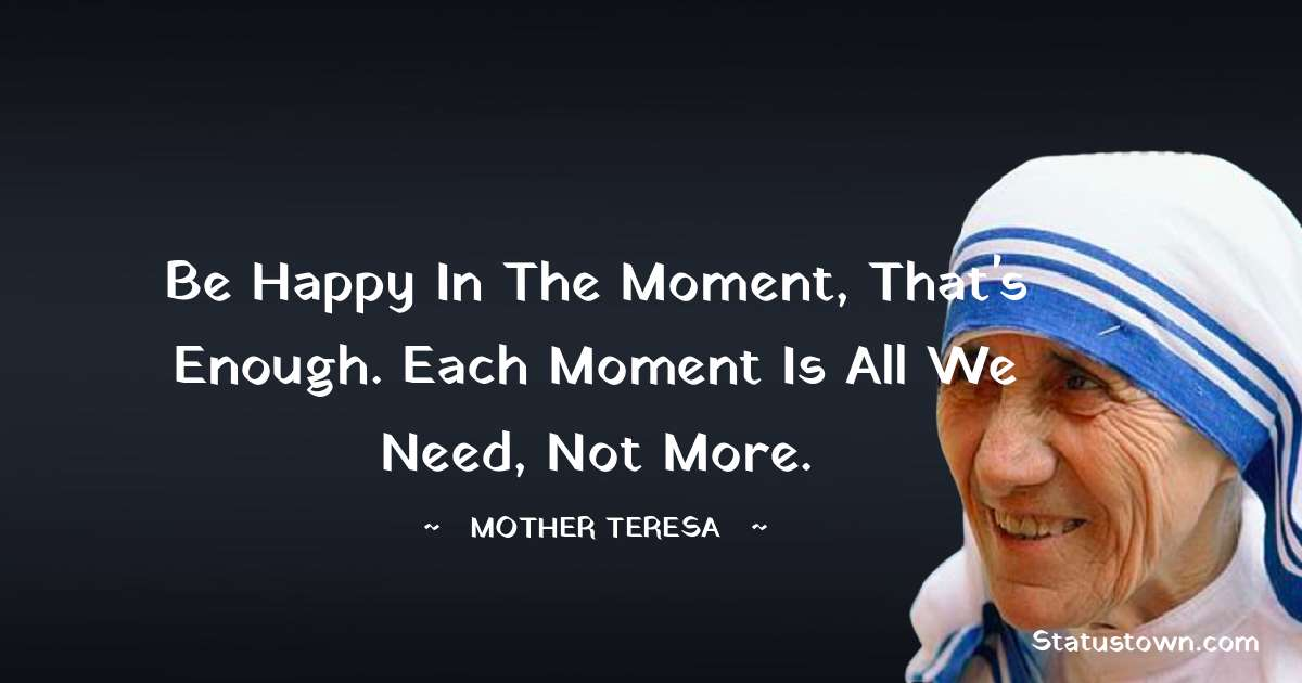 Mother Teresa Quotes - Be happy in the moment, that's enough. Each moment is all we need, not more.