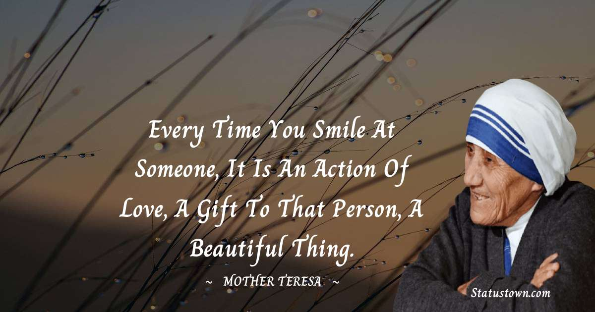 Every time you smile at someone, it is an action of love, a gift to that person, a beautiful thing.