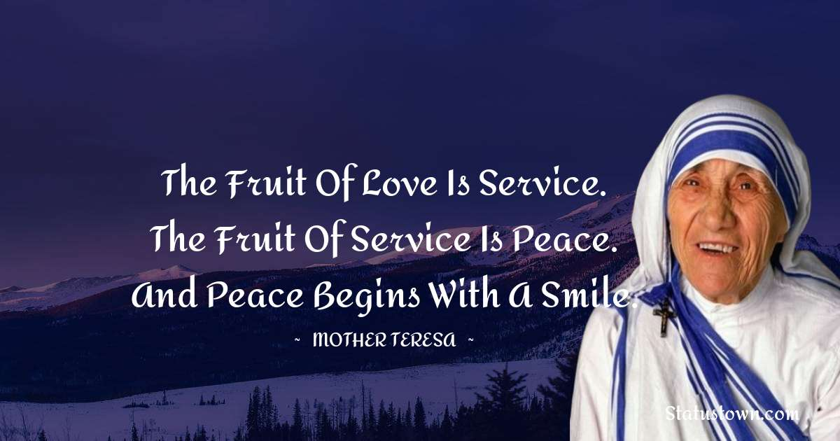 The fruit of love is service. The fruit of service is peace. And peace begins with a smile.