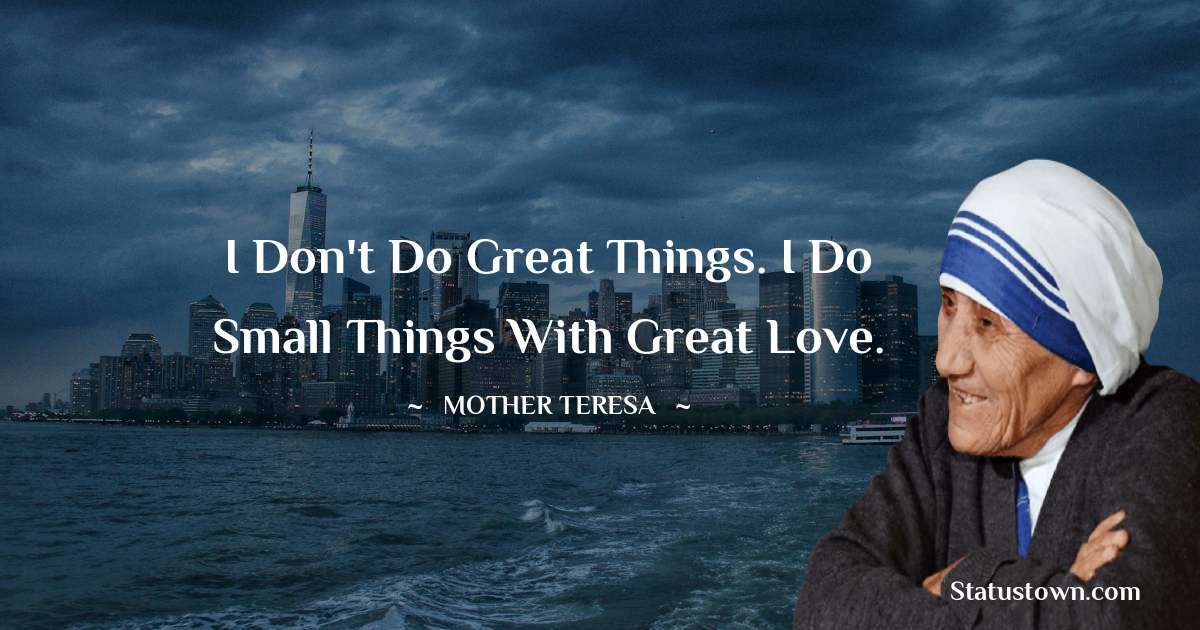 Mother Teresa Quotes - I don't do great things. I do small things with great love.
