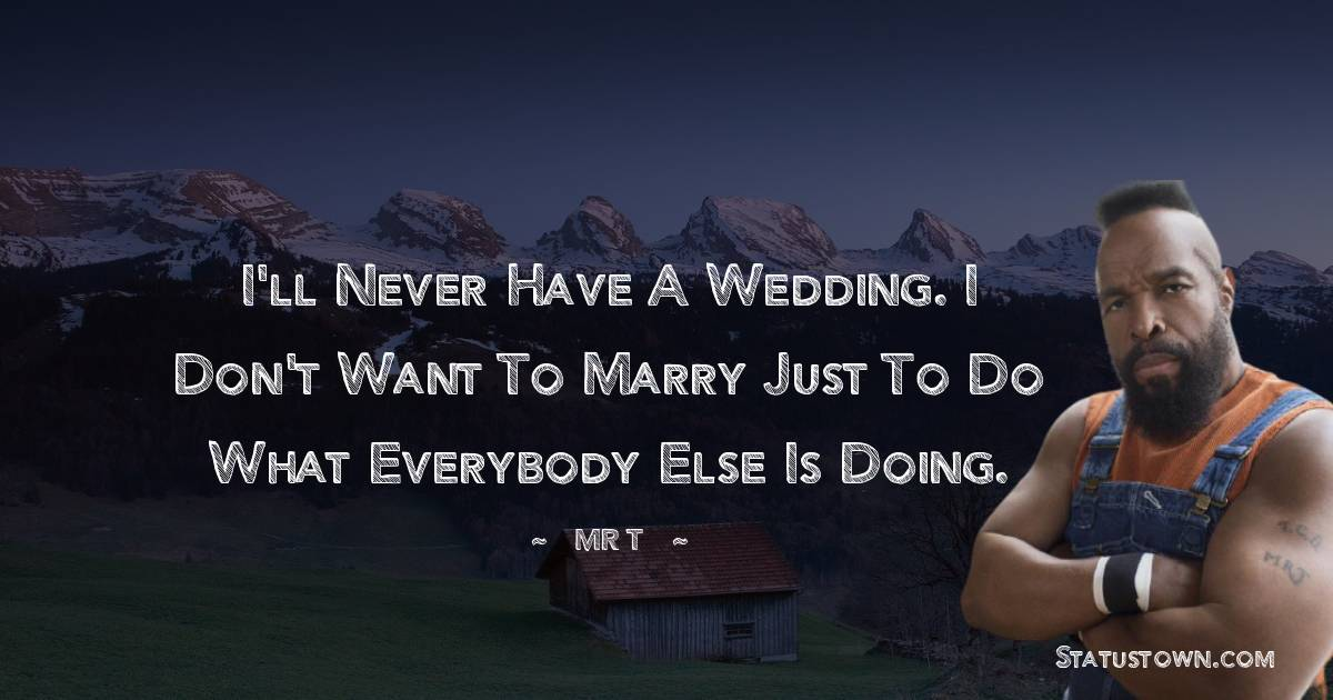 I'll never have a wedding. I don't want to marry just to do what everybody else is doing.