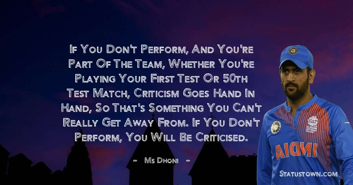 If you don't perform, and you're part of the team, whether you're playing your first Test or 50th Test match, criticism goes hand in hand, so that's something you can't really get away from. If you don't perform, you will be criticised.