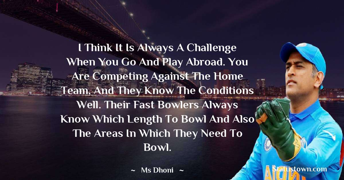 MS Dhoni Quotes - I think it is always a challenge when you go and play abroad. You are competing against the home team, and they know the conditions well. Their fast bowlers always know which length to bowl and also the areas in which they need to bowl.