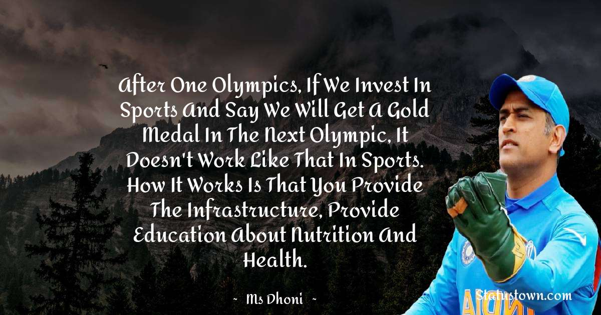 MS Dhoni Quotes - After one Olympics, if we invest in sports and say we will get a gold medal in the next Olympic, it doesn't work like that in sports. How it works is that you provide the infrastructure, provide education about nutrition and health.