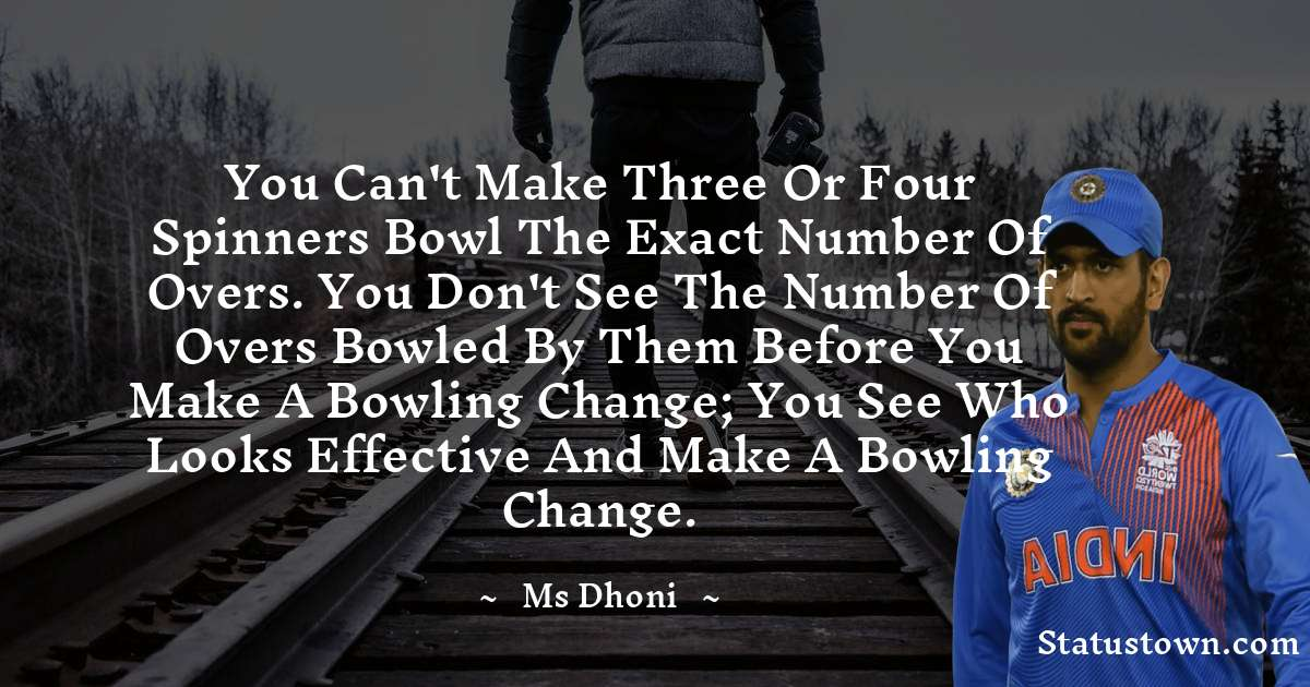 You can't make three or four spinners bowl the exact number of overs. You don't see the number of overs bowled by them before you make a bowling change; you see who looks effective and make a bowling change.