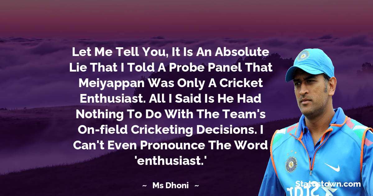 MS Dhoni Quotes - Let me tell you, it is an absolute lie that I told a probe panel that Meiyappan was only a cricket enthusiast. All I said is he had nothing to do with the team's on-field cricketing decisions. I can't even pronounce the word 'enthusiast.'