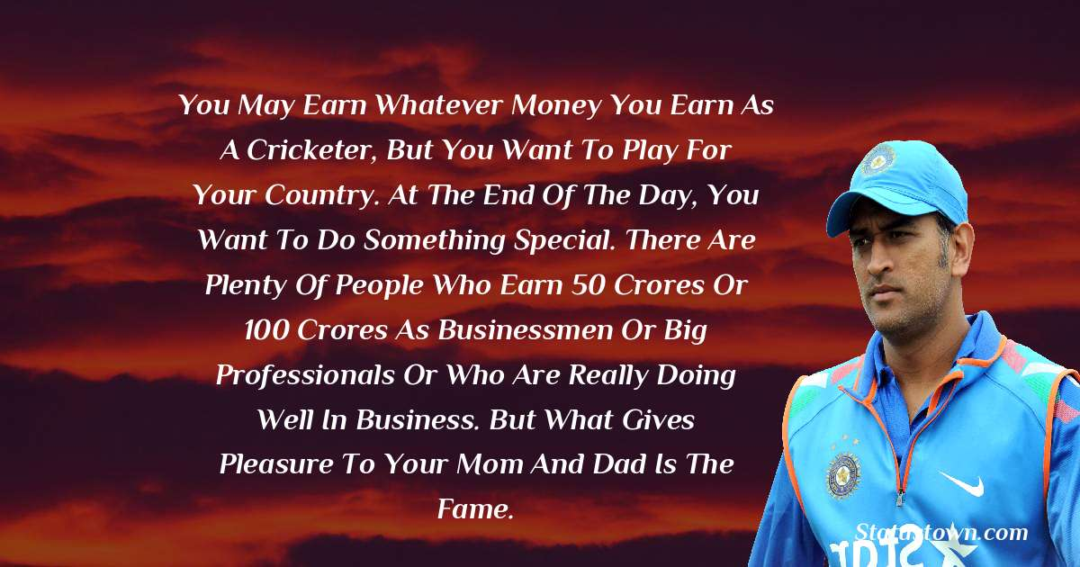 You may earn whatever money you earn as a cricketer, but you want to play for your country. At the end of the day, you want to do something special. There are plenty of people who earn 50 crores or 100 crores as businessmen or big professionals or who are really doing well in business. But what gives pleasure to your mom and dad is the fame.