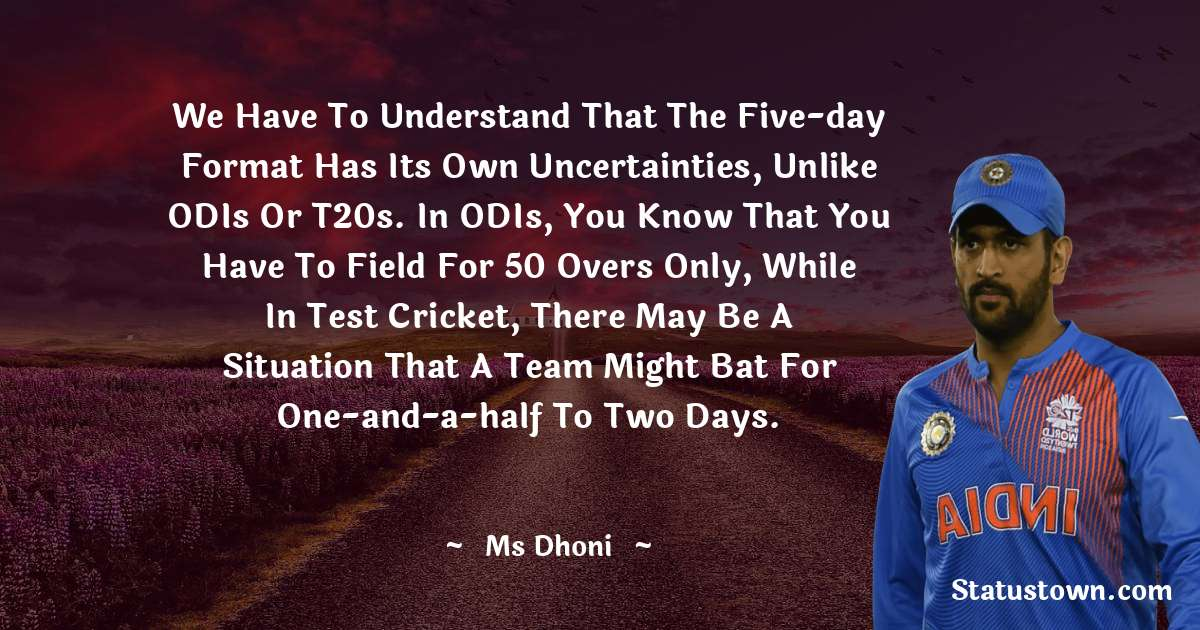 MS Dhoni Quotes - We have to understand that the five-day format has its own uncertainties, unlike ODIs or T20s. In ODIs, you know that you have to field for 50 overs only, while in Test cricket, there may be a situation that a team might bat for one-and-a-half to two days.