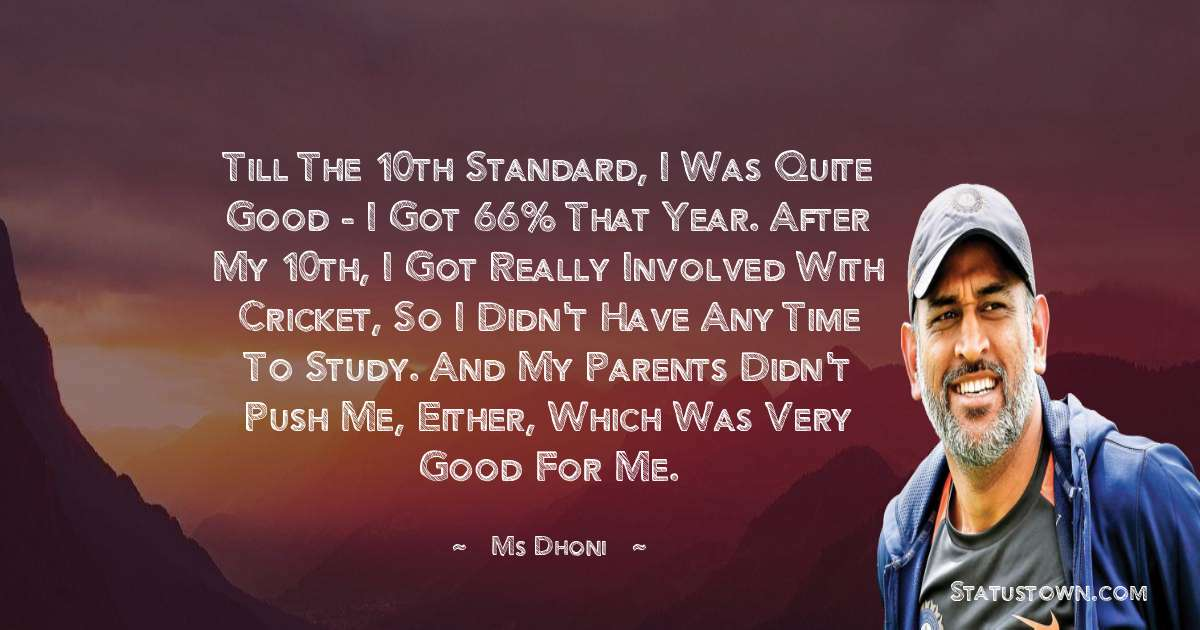 Till the 10th standard, I was quite good - I got 66% that year. After my 10th, I got really involved with cricket, so I didn't have any time to study. And my parents didn't push me, either, which was very good for me.