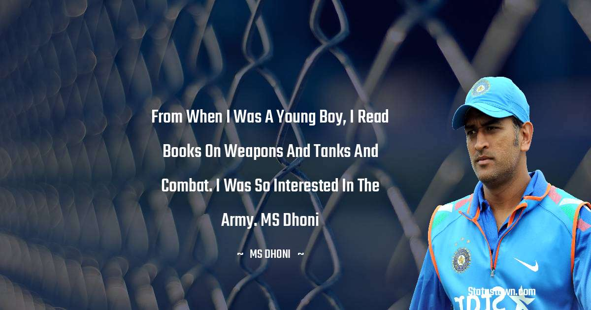 From when I was a young boy, I read books on weapons and tanks and combat. I was so interested in the army. MS Dhoni