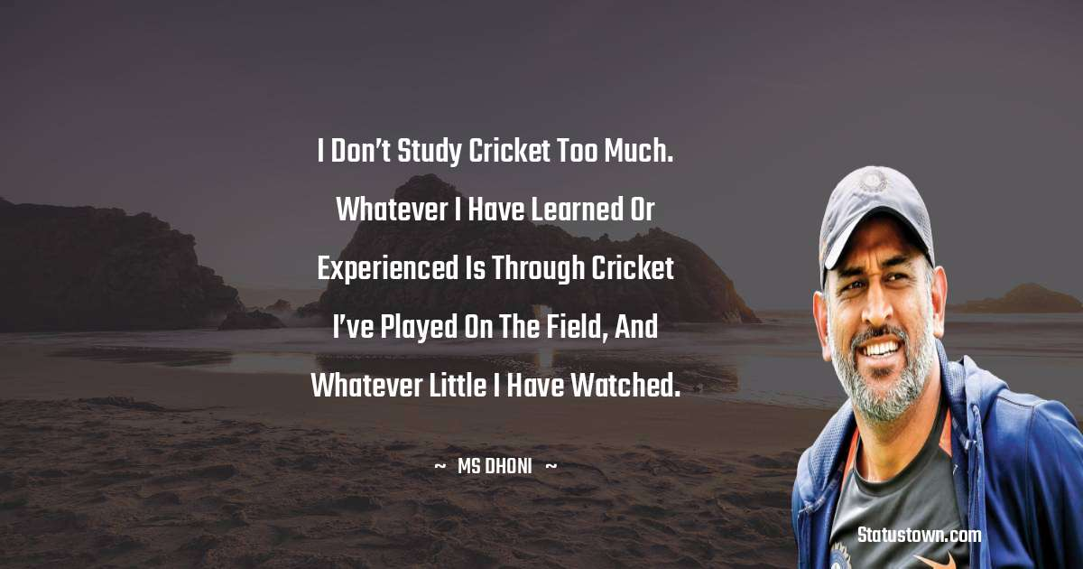 MS Dhoni Quotes - I don't study cricket too much. Whatever I have learned or experienced is through cricket I've played on the field, and whatever little I have watched.