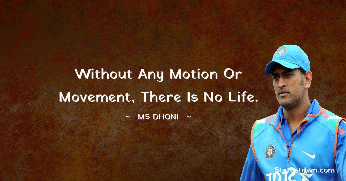 MS Dhoni Quotes - Without any Motion or Movement, There is no Life.