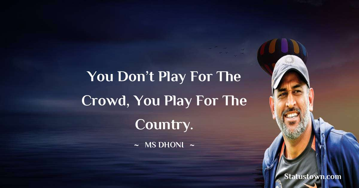 MS Dhoni Quotes - You don't play for the crowd, You Play For the Country.