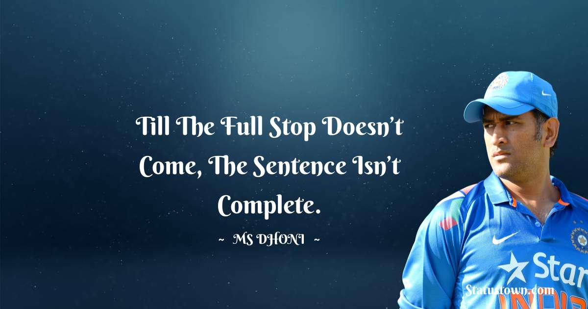 MS Dhoni Quotes - Till The Full Stop Doesn't Come, The Sentence Isn't Complete.