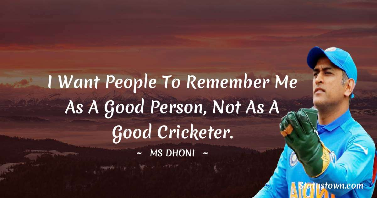 MS Dhoni Quotes - I want people to remember me as a Good Person, Not as a Good Cricketer.