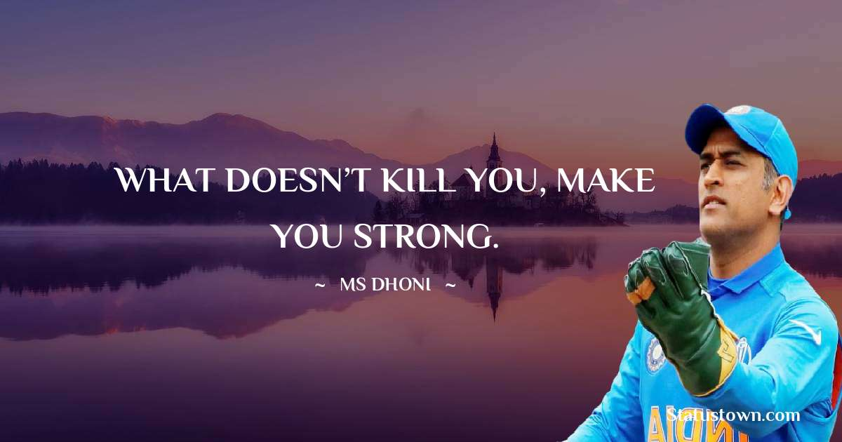 MS Dhoni Quotes - WHAT DOESN'T KILL YOU, MAKE YOU STRONG.