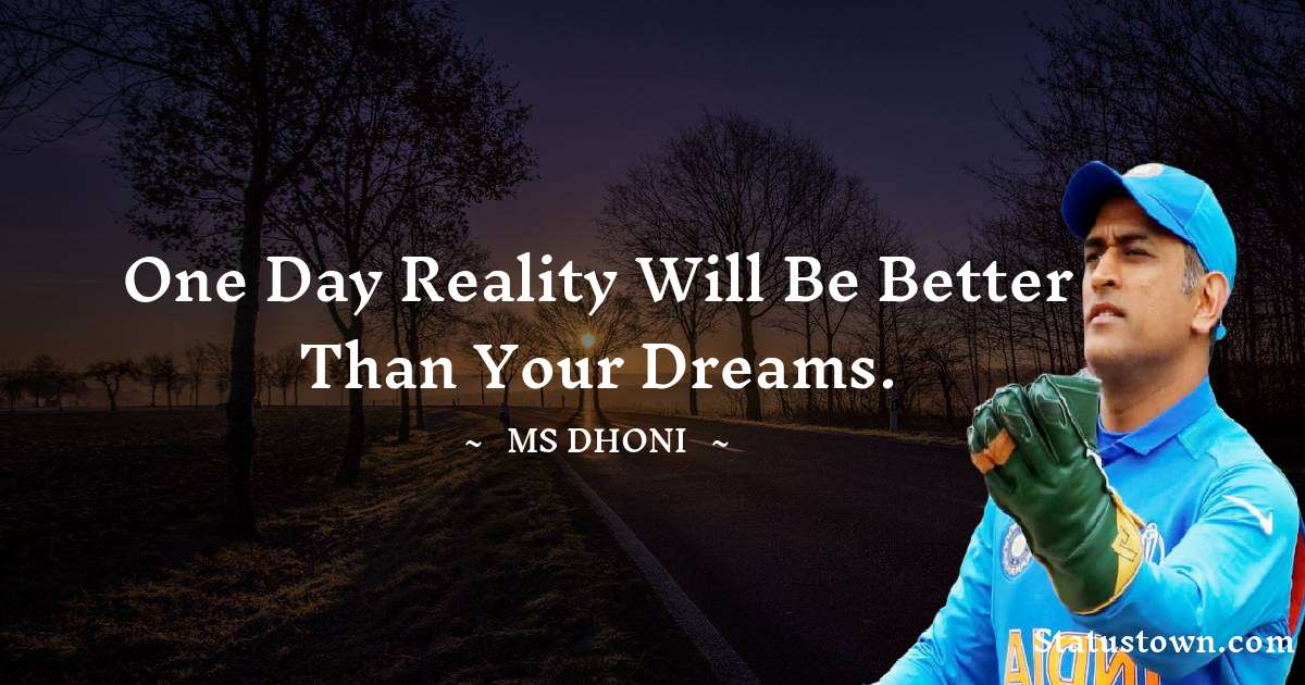 MS Dhoni Quotes - One Day Reality Will Be Better Than Your Dreams.