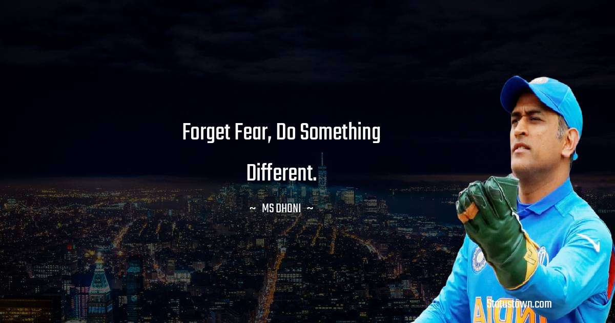Forget Fear, Do Something Different. - MS Dhoni quotes