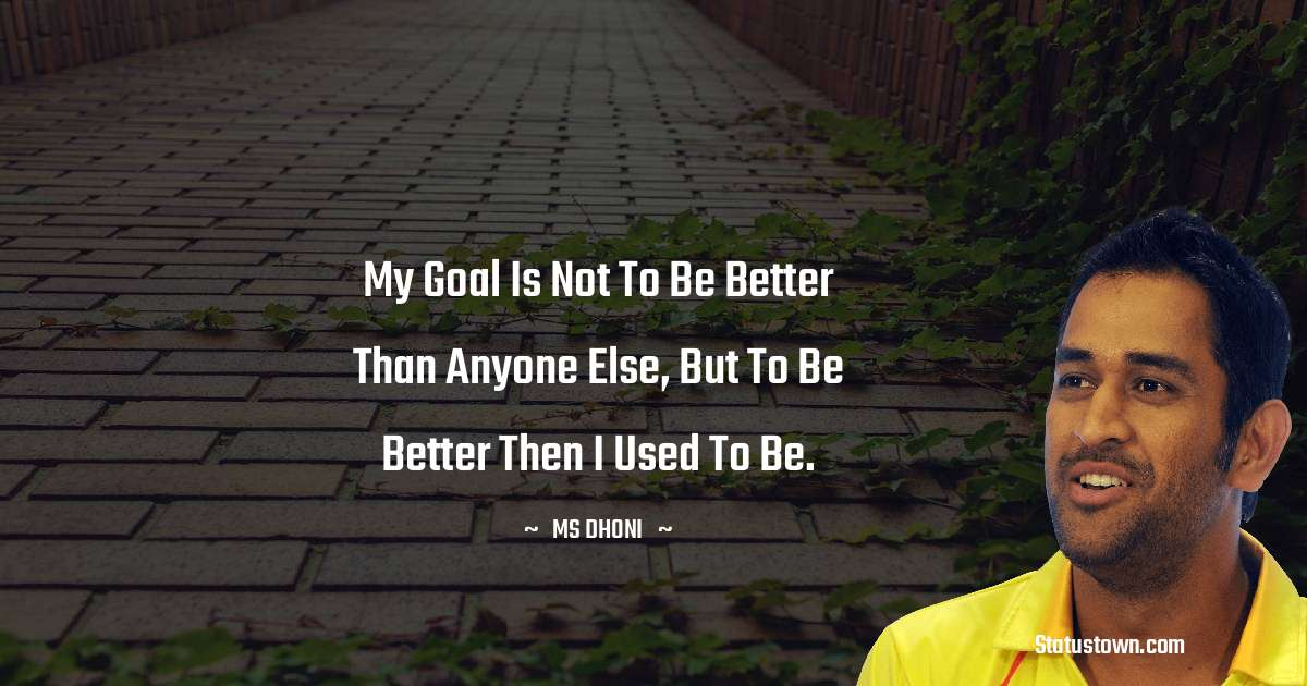 MS Dhoni Quotes - My goal is not to be better than anyone else, but to be better then I used to be.