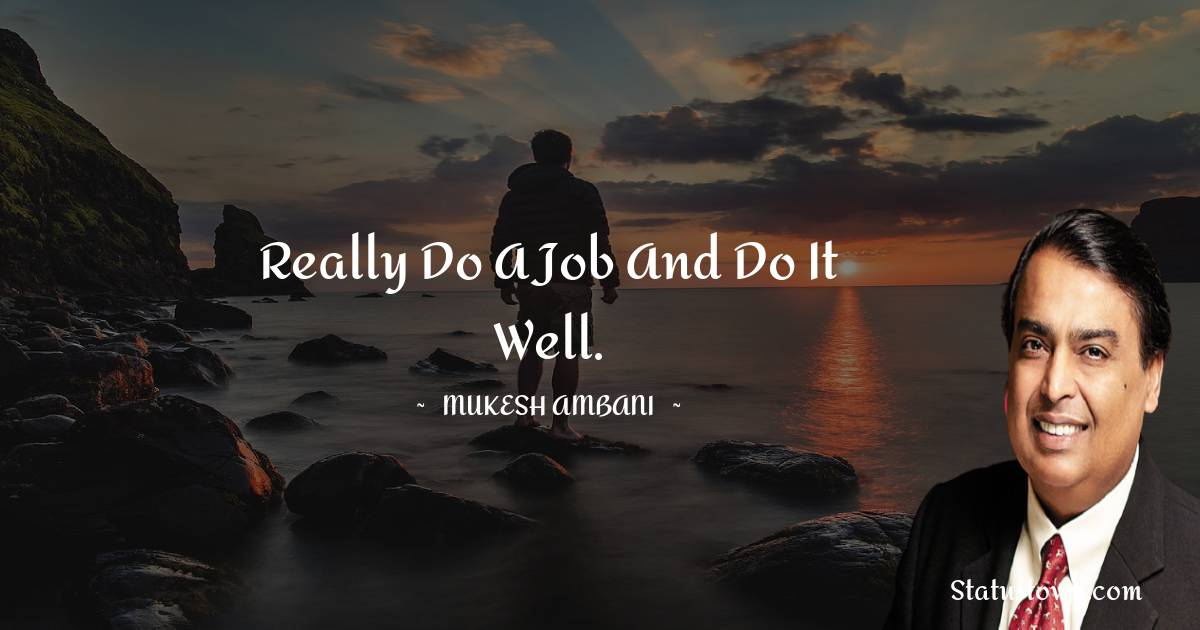 Really do a job and do it well.