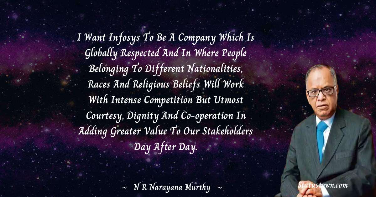 I want Infosys to be a company which is globally respected and in where people belonging to different nationalities, races and religious beliefs will work with intense competition but utmost courtesy, dignity and co-operation in adding greater value to our stakeholders day after day.