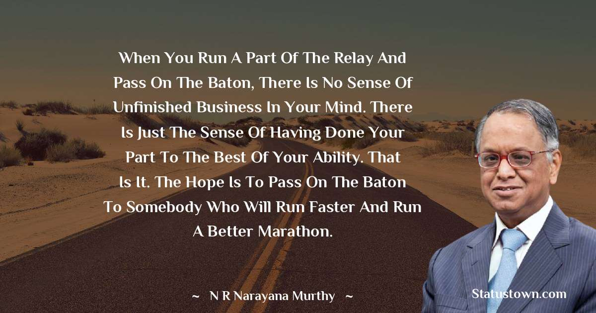 When you run a part of the relay and pass on the baton, there is no sense of unfinished business in your mind. There is just the sense of having done your part to the best of your ability. That is it. The hope is to pass on the baton to somebody who will run faster and run a better marathon.